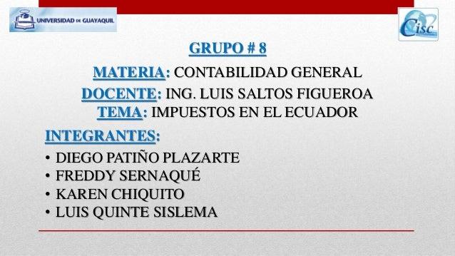 GRUPO # 8  MATERIA: CONTABILIDAD GENERAL  DOCENTE: ING. LUIS SALTOS FIGUEROA  TEMA: IMPUESTOS EN EL ECUADOR  INTEGRANTES: ...
