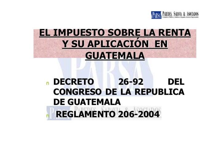 EL IMPUESTO SOBRE LA RENTA    Y SU APLICACIÓN EN        GUATEMALA n   DECRETO     26-92    DEL     CONGRESO DE LA REPUBLIC...