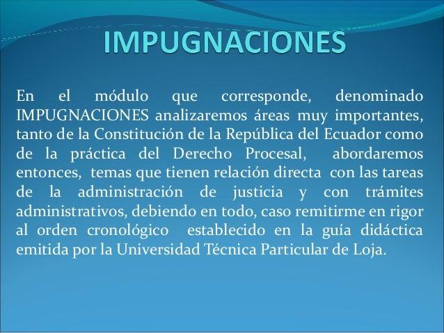 En el       módulo que corresponde, denominadoIMPUGNACIONES analizaremos áreas muy importantes,tanto de la Constitución de...
