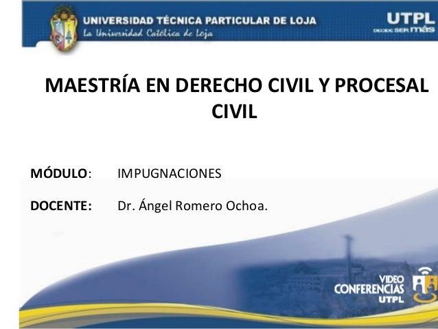 MAESTRÍA EN DERECHO CIVIL Y PROCESAL CIVIL MÓDULO:  IMPUGNACIONES  DOCENTE:  Dr. Ángel Romero Ochoa.