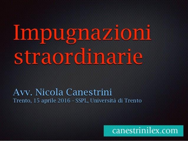 Impugnazioni straordinarie Avv. Nicola Canestrini Trento, 15 aprile 2016 - SSPL, Università di Trento