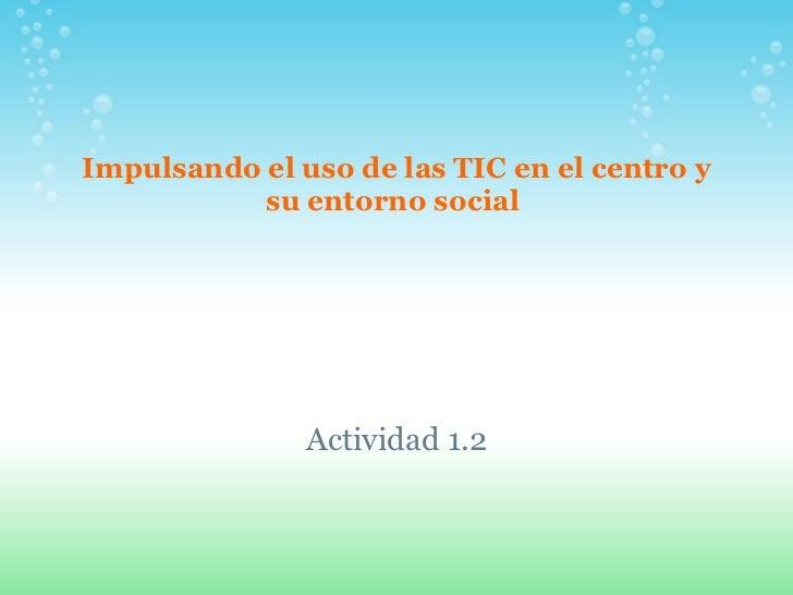 Impulsando el uso de las TIC en el centro y su entorno social  Actividad 1.2