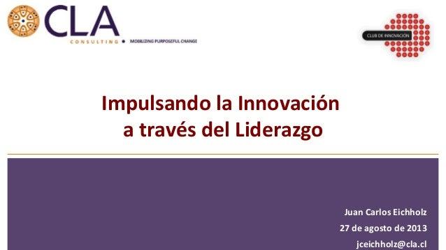 Juan  Carlos  Eichholz   27  de  agosto  de  2013   jceichholz@cla.cl   Impulsando  la  Innovación ...