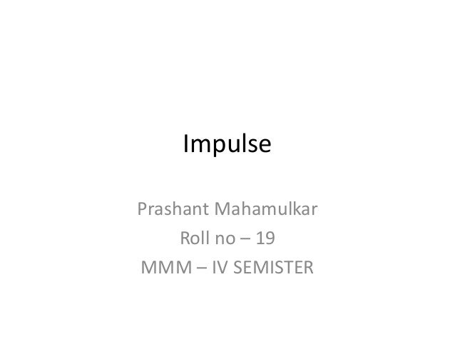 ImpulsePrashant MahamulkarRoll no – 19MMM – IV SEMISTER