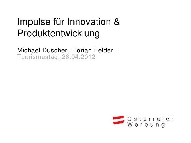 Impulse für Innovation &ProduktentwicklungMichael Duscher, Florian FelderTourismustag, 26.04.2012