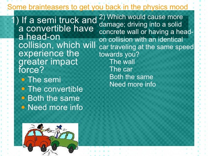 Some brainteasers to get you back in the physics mood <ul><li>1) If a semi truck and a convertible have a head-on collisio...