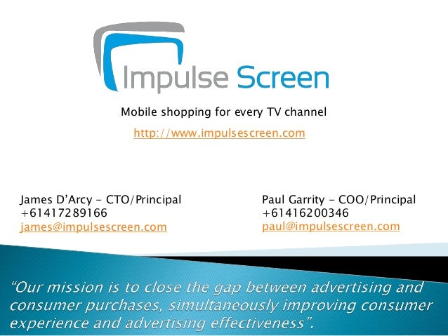 Mobile shopping for every TV channel http://www.impulsescreen.com  James D'Arcy - CTO/Principal +61417289166 james@impulse...