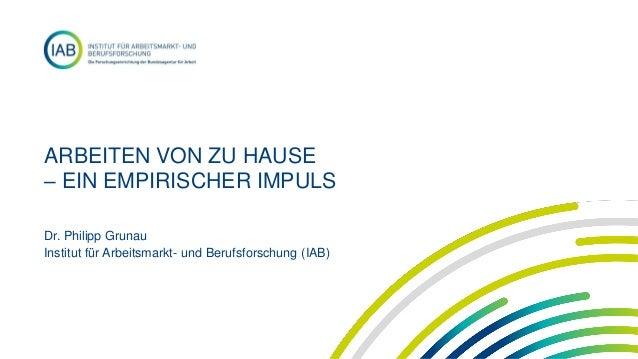 ARBEITEN VON ZU HAUSE – EIN EMPIRISCHER IMPULS Dr. Philipp Grunau Institut für Arbeitsmarkt- und Berufsforschung (IAB)