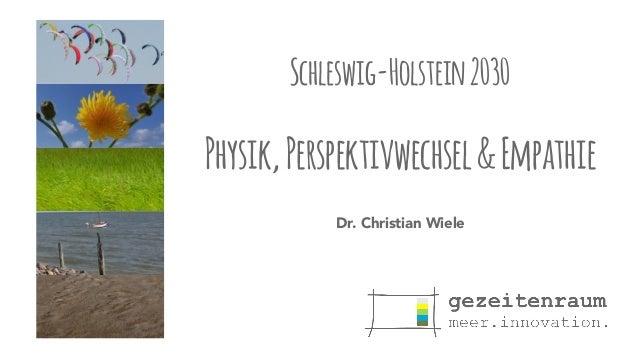 Schleswig-Holstein 2030  Physik, Perspektivwechsel & Empathie  Dr. Christian Wiele