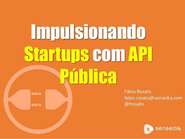 Impulsionando  Startups com API  Pública  Fábio Rosato  fabio.rosato@sensedia.com  @frosato