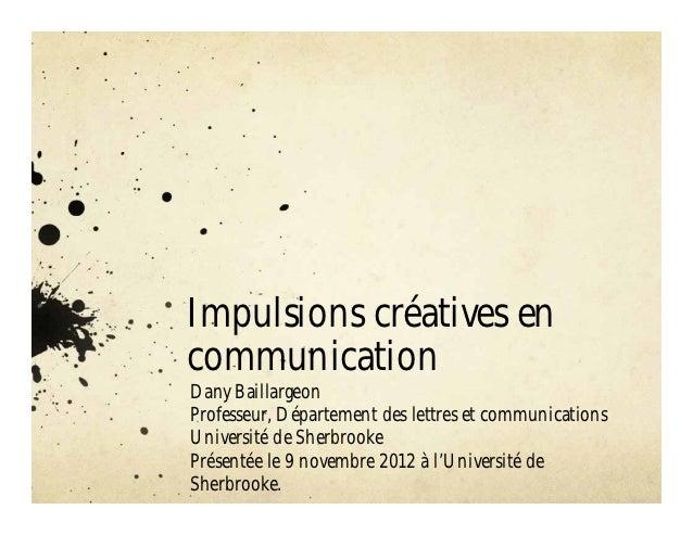 Impulsions créatives encommunicationDany BaillargeonProfesseur, Département des lettres et communicationsUniversité de She...