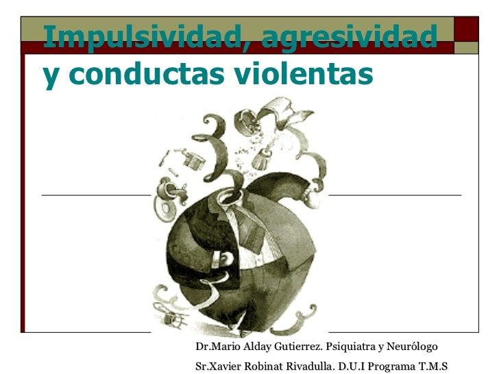 Impulsividad, agresividad y conductas violentas Dr.Mario Alday Gutierrez. Psiquiatra y Neurólogo Sr.Xavier Robinat Rivadul...