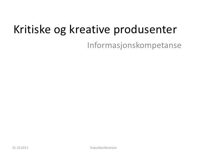 Kritiske og kreative produsenter              Informasjonskompetanse31.10.2011    Impulskonferansen