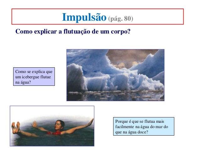 Impulsão (pág. 80) Como explicar a flutuação de um corpo?  Como se explica que um icebergue flutue na água?  Porque é que ...