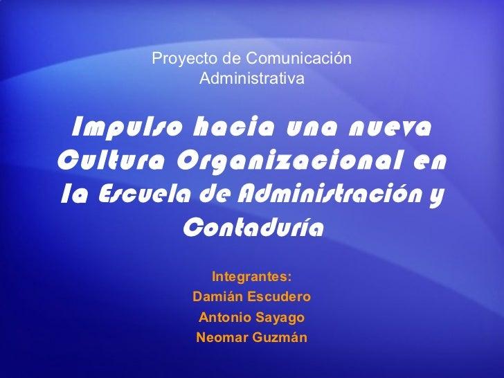Proyecto de Comunicación            Administrativa Impulso hacia una nuevaCultura Organizacional enla Escuela de Administr...