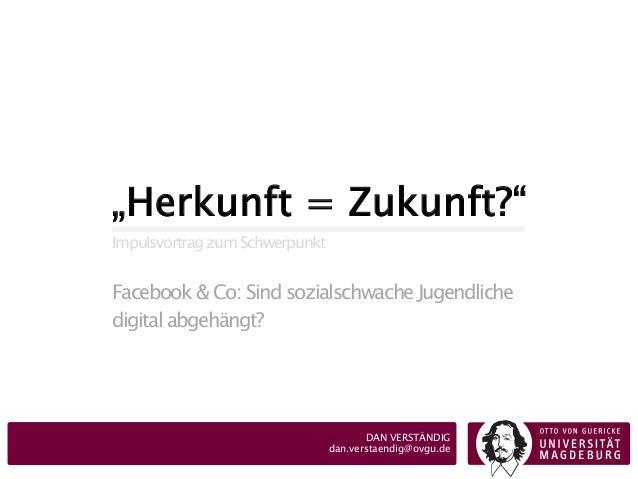 """""""Herkunft = Zukunft?""""  Impulsvortrag zum Schwerpunkt  Facebook & Co: Sind sozialschwache Jugendliche  digital abgehängt?  ..."""