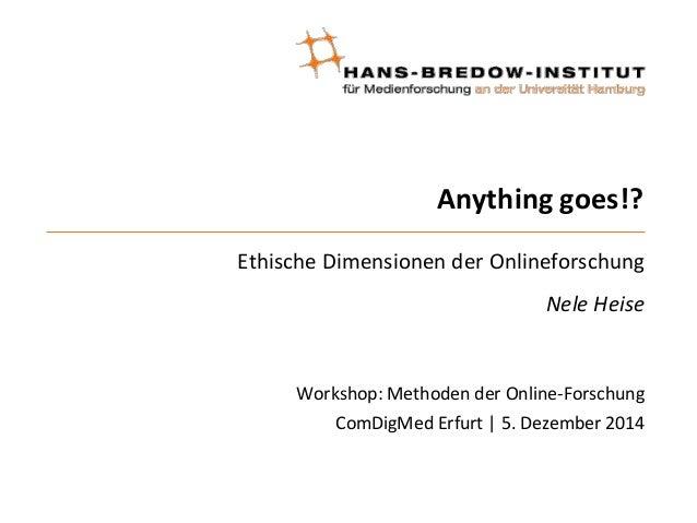 Anything goes!?  Ethische Dimensionen der Onlineforschung  Nele Heise  Workshop: Methoden der Online-Forschung  ComDigMed ...