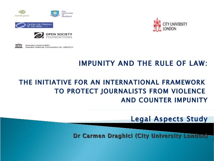 IMPUNITY AND THE RULE OF LAW: THE INITIATIVE FOR AN INTERNATIONAL FRAMEWORK  TO PROTECT JOURNALISTS FROM VIOLENCE  AND COU...