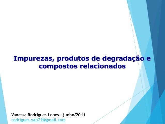 Impurezas, produtos de degradação e compostos relacionados Vanessa Rodrigues Lopes – junho/2011 rodrigues.van79@gmail.com