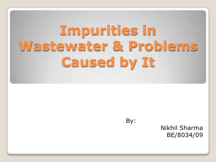 Impurities inWastewater & Problems     Caused by It            By:                  Nikhil Sharma                    BE/80...