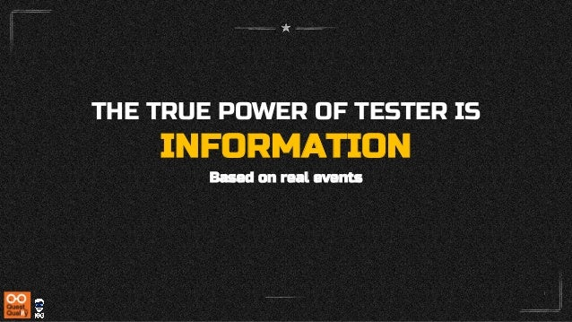 THE TRUE POWER OF TESTER IS INFORMATION Based on real events