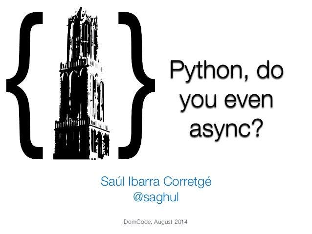 Python, do  you even  async?  Saúl Ibarra Corretgé  @saghul  DomCode, August 2014