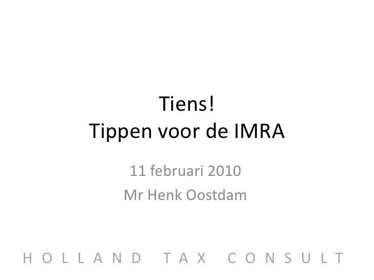 Tiens!Tippen voor de IMRA<br />11 februari 2010<br />Mr Henk Oostdam<br />HOLLAND TAX CONSULT<br />