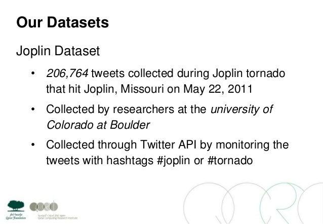 Our DatasetsJoplin Dataset• 206,764 tweets collected during Joplin tornadothat hit Joplin, Missouri on May 22, 2011• Colle...