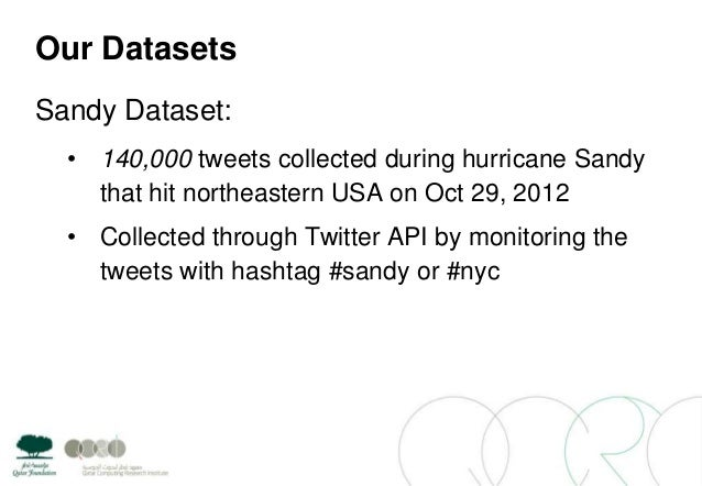 Our DatasetsSandy Dataset:• 140,000 tweets collected during hurricane Sandythat hit northeastern USA on Oct 29, 2012• Coll...