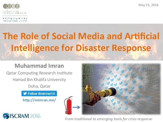 The	Role	of	Social	Media	and	Ar2ficial	 Intelligence	for	Disaster	Response	 Muhammad	Imran	 Qatar	Compu+ng	Research	Ins+tut...