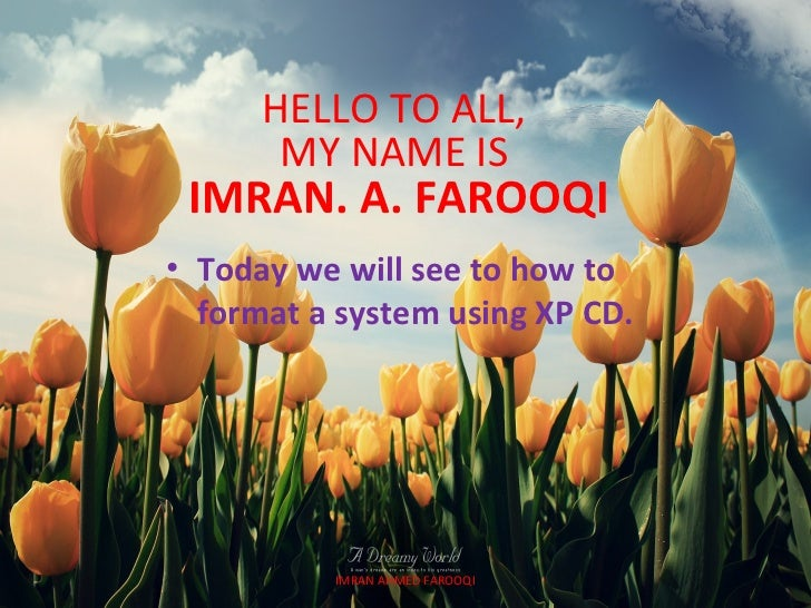 HELLO TO ALL,       MY NAME IS IMRAN. A. FAROOQI• Today we will see to how to  format a system using XP CD.          IMRAN...