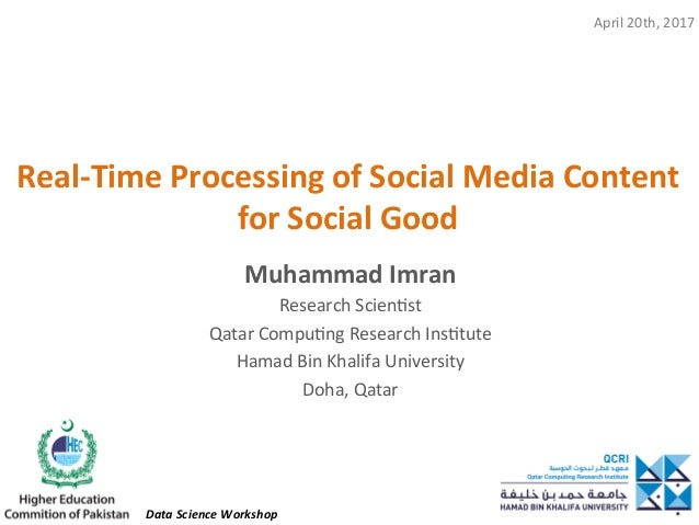 Real-Time	Processing	of	Social	Media	Content	 for	Social	Good	 Muhammad	Imran	 Research	Scien,st	 Qatar	Compu,ng	Research	...