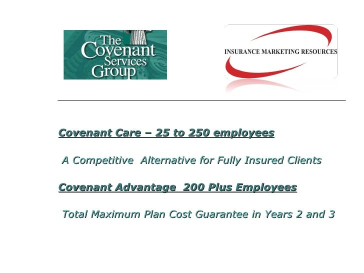 Covenant Care – 25 to 250 employees A Competitive  Alternative for Fully Insured Clients  Covenant Advantage  200 Plus Emp...