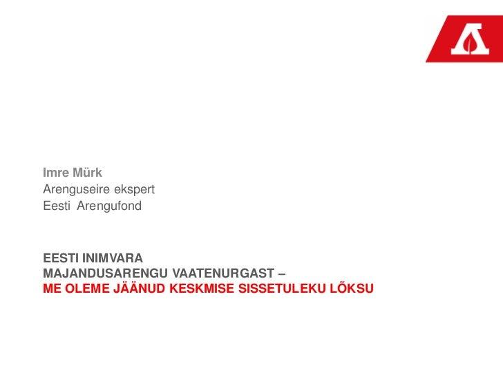 Imre Mürk<br />Arenguseire ekspert<br />Eesti  Arengufond<br />Eesti Inimvara majandusarengu vaatenurgast – me oleme jäänu...