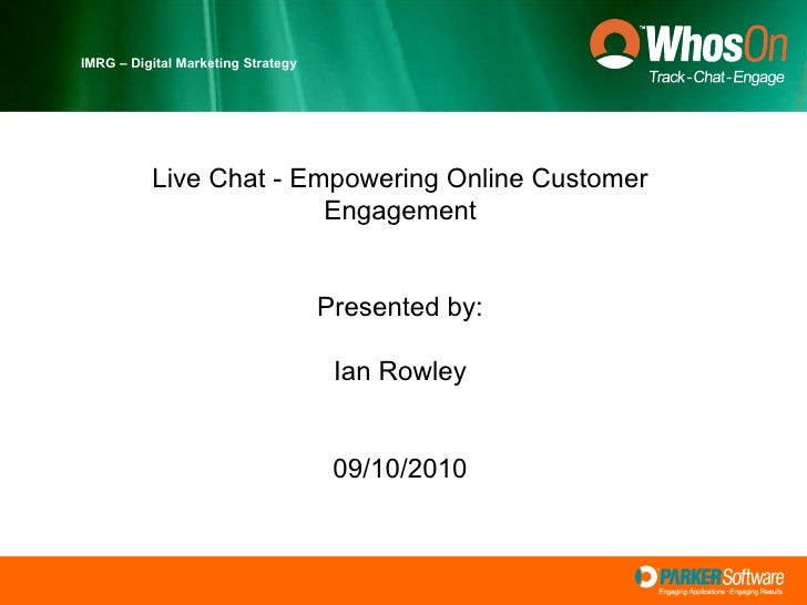 IMRG – Digital Marketing Strategy Live Chat - Empowering Online Customer Engagement Presented by: Ian Rowley 09/10/2010