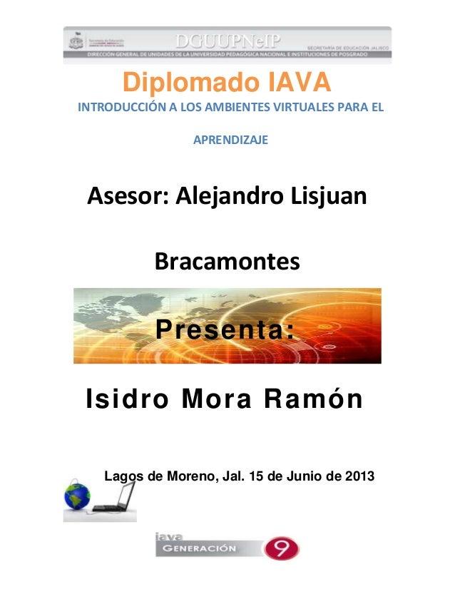 Diplomado IAVAINTRODUCCIÓN A LOS AMBIENTES VIRTUALES PARA ELAPRENDIZAJEAsesor: Alejandro LisjuanBracamontesPresenta:Isidro...