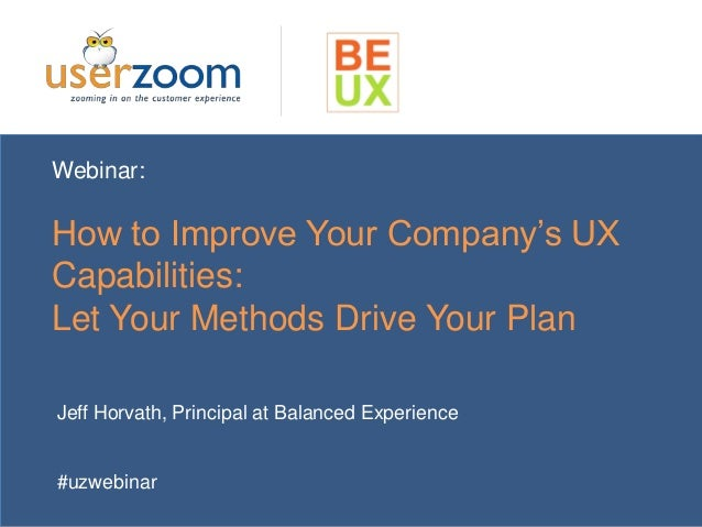 Webinar: How to Improve Your Company's UX Capabilities: Let Your Methods Drive Your Plan Jeff Horvath, Principal at Balanc...