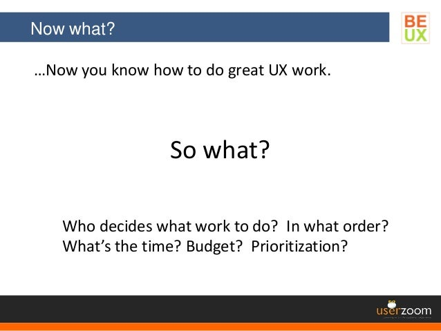 Now what? …Now you know how to do great UX work. So what? Who decides what work to do? In what order? What's the time? Bud...