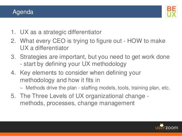 Agenda 1. UX as a strategic differentiator 2. What every CEO is trying to figure out - HOW to make UX a differentiator 3. ...