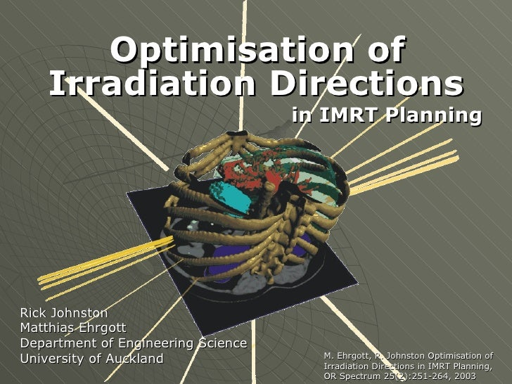 Optimisation of Irradiation Directions   in IMRT Planning Rick Johnston Matthias Ehrgott Department of Engineering Science...