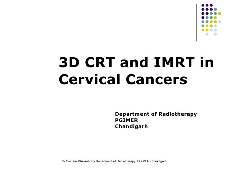 3D CRT and IMRT in Cervical Cancers Department of Radiotherapy PGIMER Chandigarh