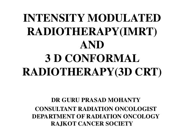 INTENSITY MODULATED RADIOTHERAPY(IMRT) AND 3 D CONFORMAL RADIOTHERAPY(3D CRT) DR GURU PRASAD MOHANTY CONSULTANT RADIATION ...