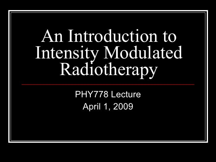 An Introduction to Intensity Modulated Radiotherapy PHY778 Lecture April 1, 2009