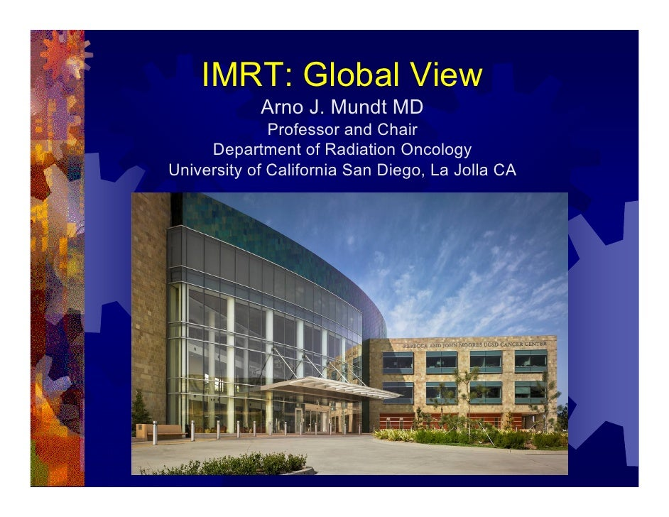 IMRT: Global View             Arno J. Mundt MD               Professor and Chair      Department of Radiation Oncology Uni...