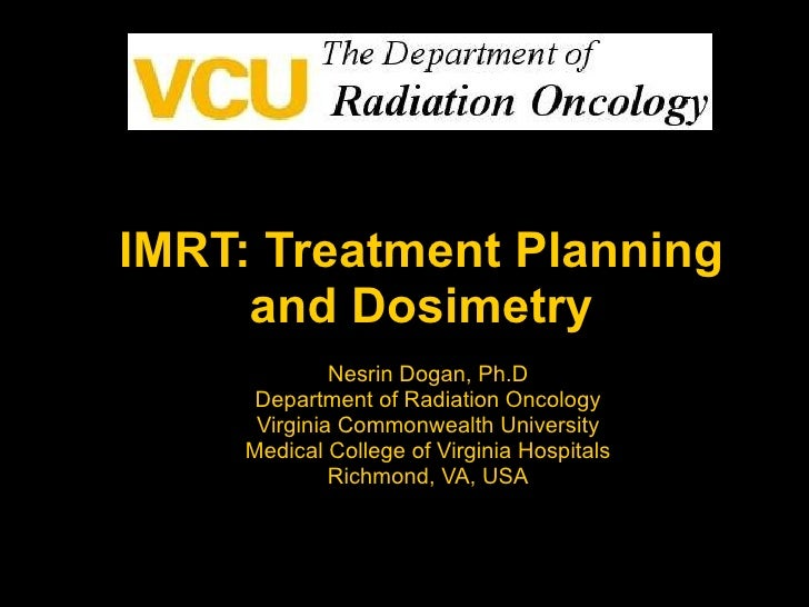 IMRT: Treatment Planning and Dosimetry Nesrin Dogan, Ph.D Department of Radiation Oncology Virginia Commonwealth Universit...