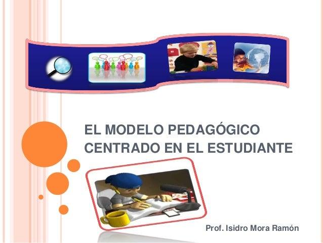 EL MODELO PEDAGÓGICOCENTRADO EN EL ESTUDIANTEProf. Isidro Mora Ramón