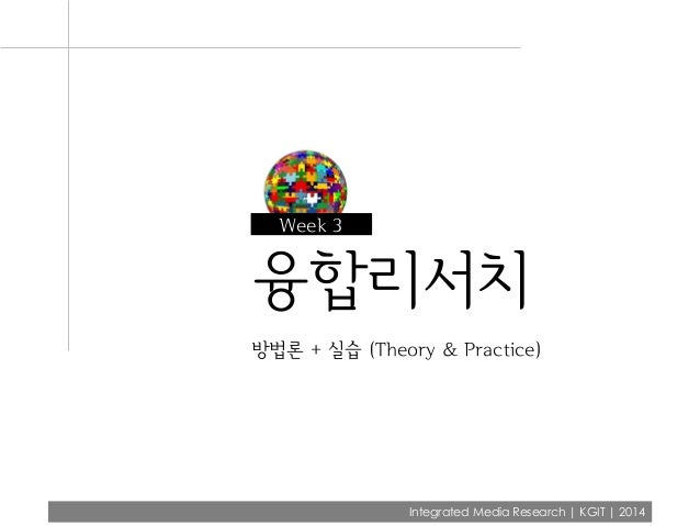 Integrated Media Research | KGIT | 2014 융합리서치 방법론 + 실습 (Theory & Practice) Week 3