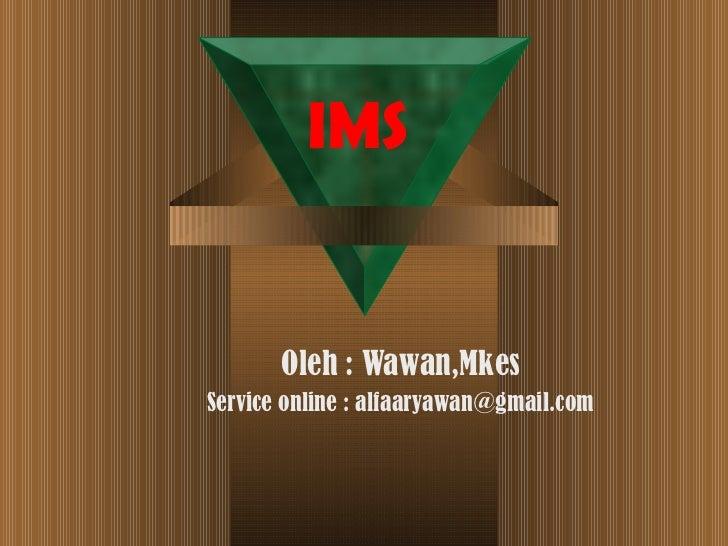 IMS Oleh : Wawan,Mkes Service online : alfaaryawan@gmail.com