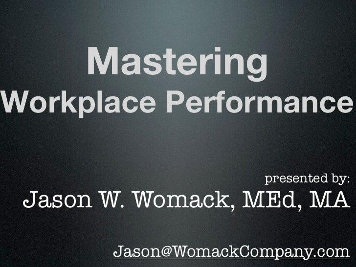 MasteringWorkplace Performance                     presented by: Jason W. Womack, MEd, MA       Jason@WomackCompany.com