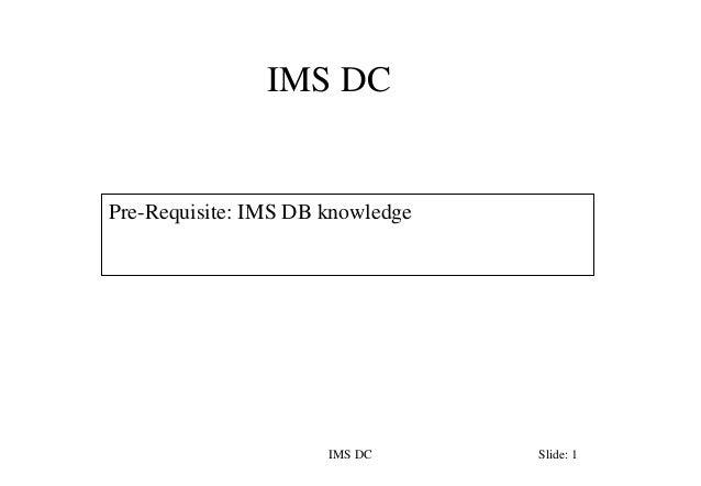 IMS DC IMS DC Slide: 1 Pre-Requisite: IMS DB knowledge